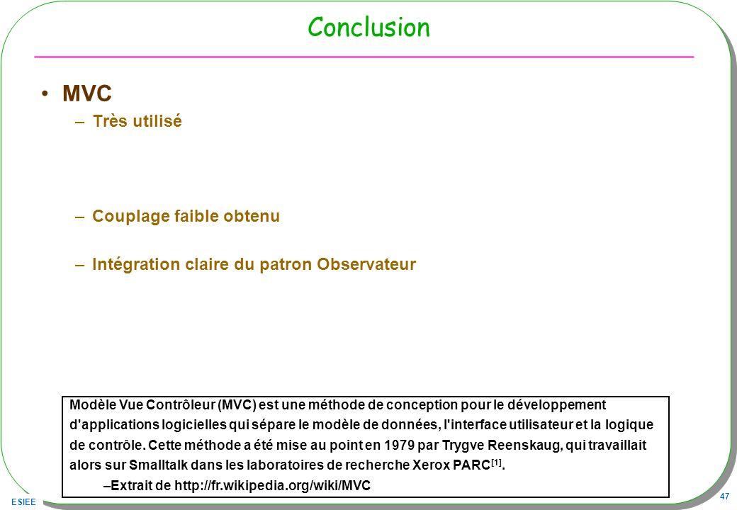 ESIEE 47 Conclusion MVC –Très utilisé –Couplage faible obtenu –Intégration claire du patron Observateur Modèle Vue Contrôleur (MVC) est une méthode de