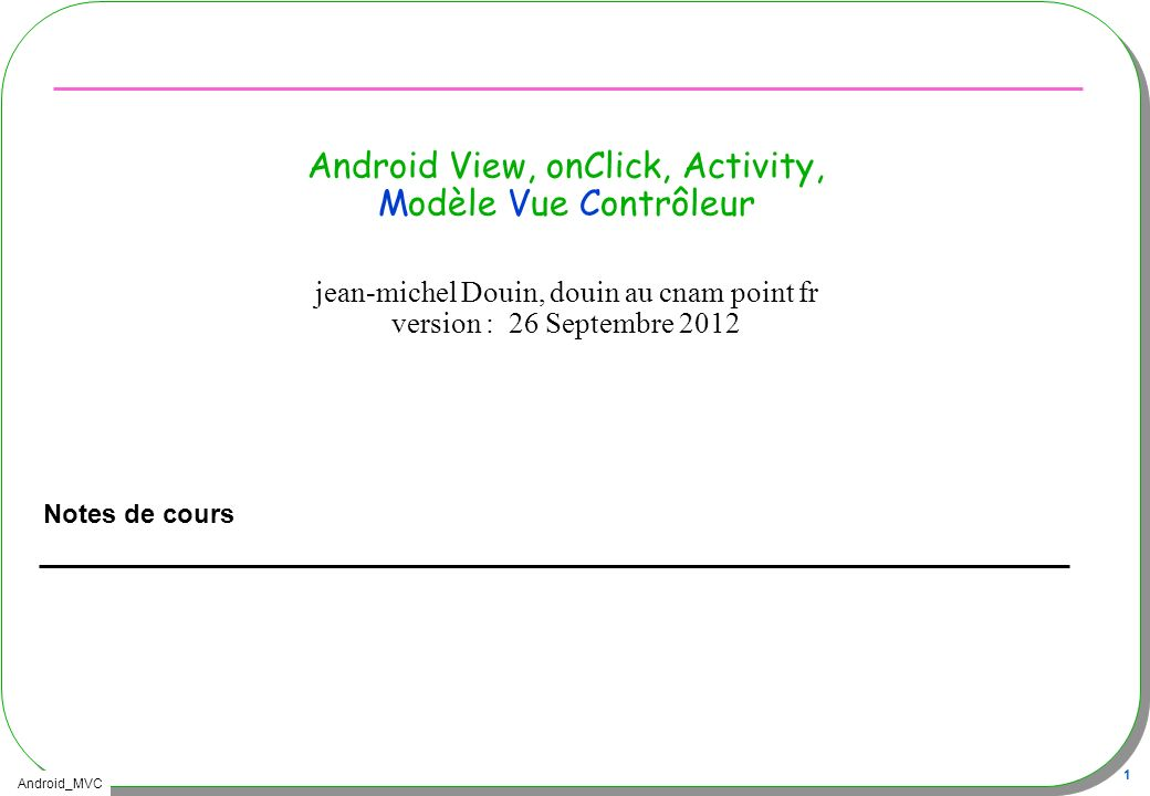 Android_MVC 22 Intégration de lIHM, R.layout.main Au sein dune Activity –Au préalable laffectation de linterface par lappel de –setContentView(R.layout.main); –Les composants de lIHM deviennent accessibles Button empiler = (Button) findViewById(R.id.push); –findViewById est une méthode héritée de la classe Activity –Le source java ne manquera pas de R, ni dappels de R (facile …)