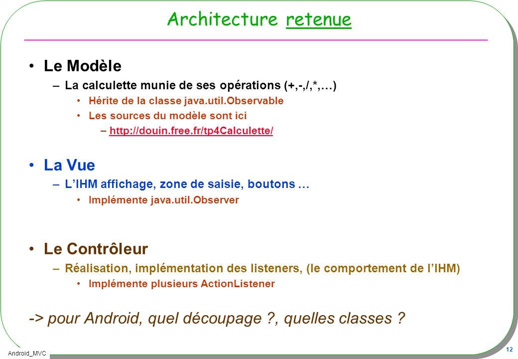Android_MVC 12 Architecture retenue Le Modèle –La calculette munie de ses opérations (+,-,/,*,…) Hérite de la classe java.util.Observable Les sources