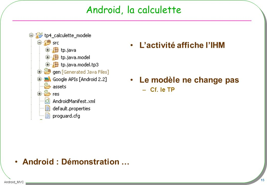 Android_MVC 15 Android, la calculette Android : Démonstration … Lactivité affiche lIHM Le modèle ne change pas –Cf. le TP