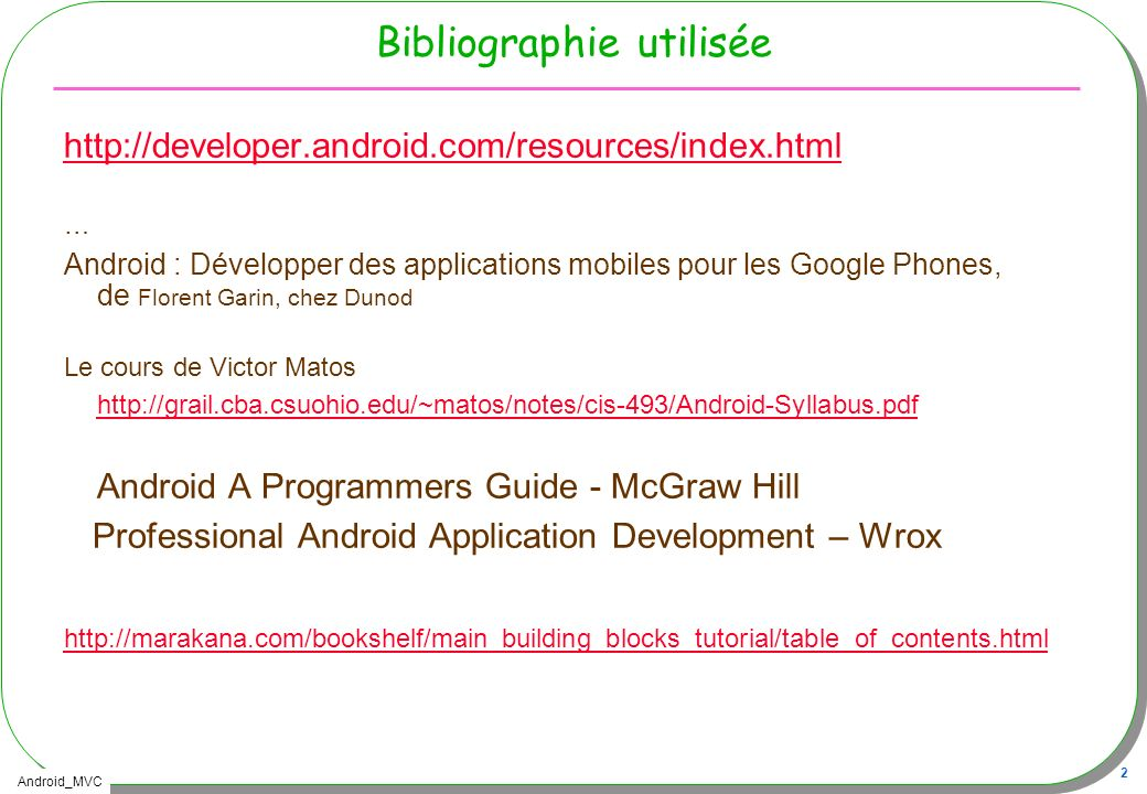 Android_MVC 23 Une Activity, « démarrage » par onCreate public class TPCalculette extends Activity { @Override public void onCreate(Bundle savedInstanceState) { super.onCreate(savedInstanceState); // Affectation de lIHM issue des fichiers XML setContentView(R.layout.main);
