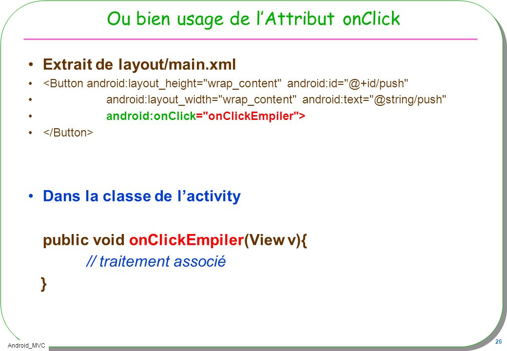 Android_MVC 26 Ou bien usage de lAttribut onClick Extrait de layout/main.xml <Button android:layout_height=