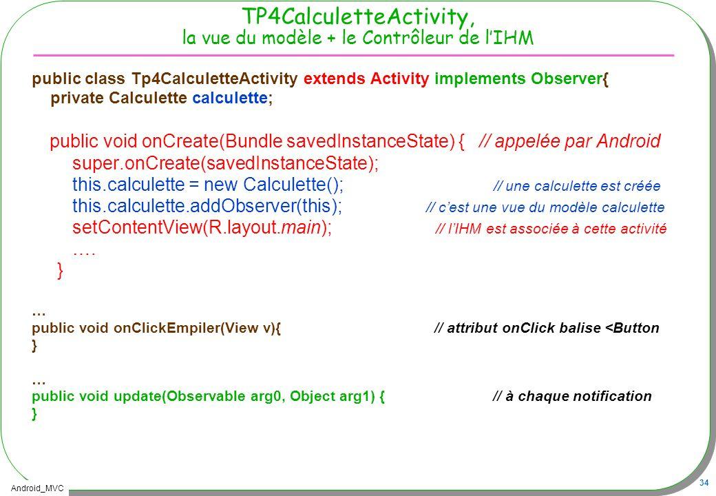 Android_MVC 34 TP4CalculetteActivity, la vue du modèle + le Contrôleur de lIHM public class Tp4CalculetteActivity extends Activity implements Observer