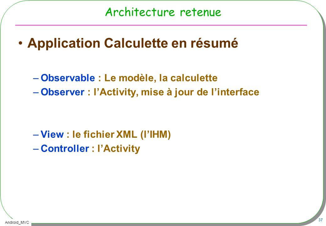 Android_MVC 37 Architecture retenue Application Calculette en résumé –Observable : Le modèle, la calculette –Observer : lActivity, mise à jour de lint