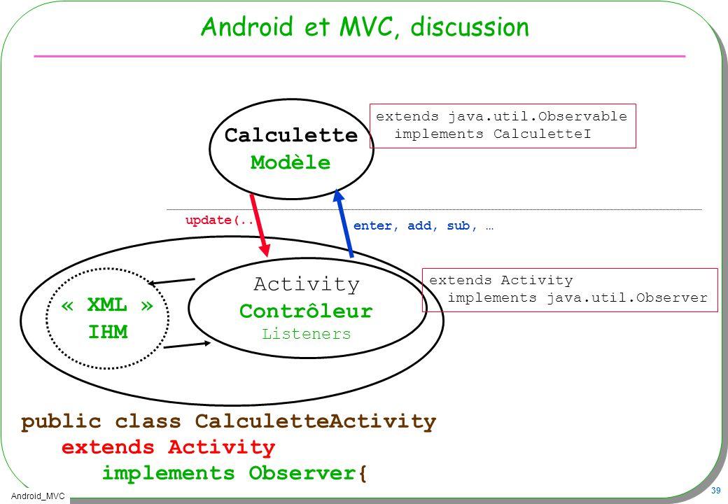 Android_MVC 39 Android et MVC, discussion « XML » IHM public class CalculetteActivity extends Activity implements Observer{ Activity Contrôleur Listen