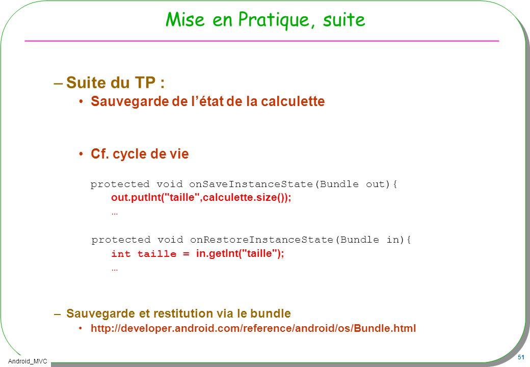 Android_MVC 51 Mise en Pratique, suite –Suite du TP : Sauvegarde de létat de la calculette Cf. cycle de vie protected void onSaveInstanceState(Bundle