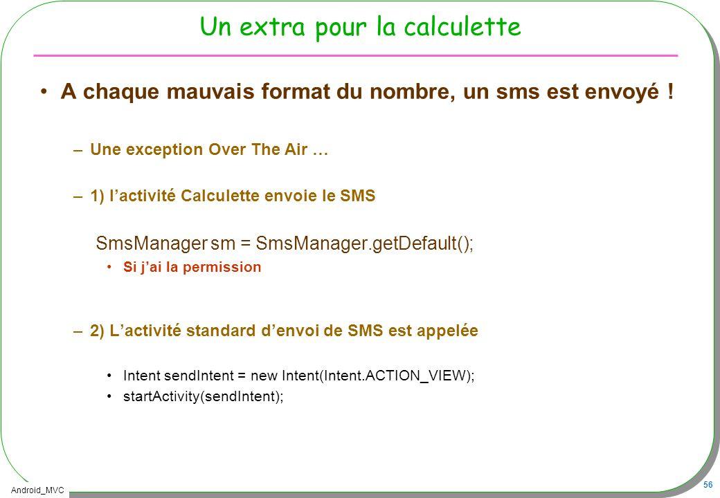 Android_MVC 56 Un extra pour la calculette A chaque mauvais format du nombre, un sms est envoyé ! –Une exception Over The Air … –1) lactivité Calculet