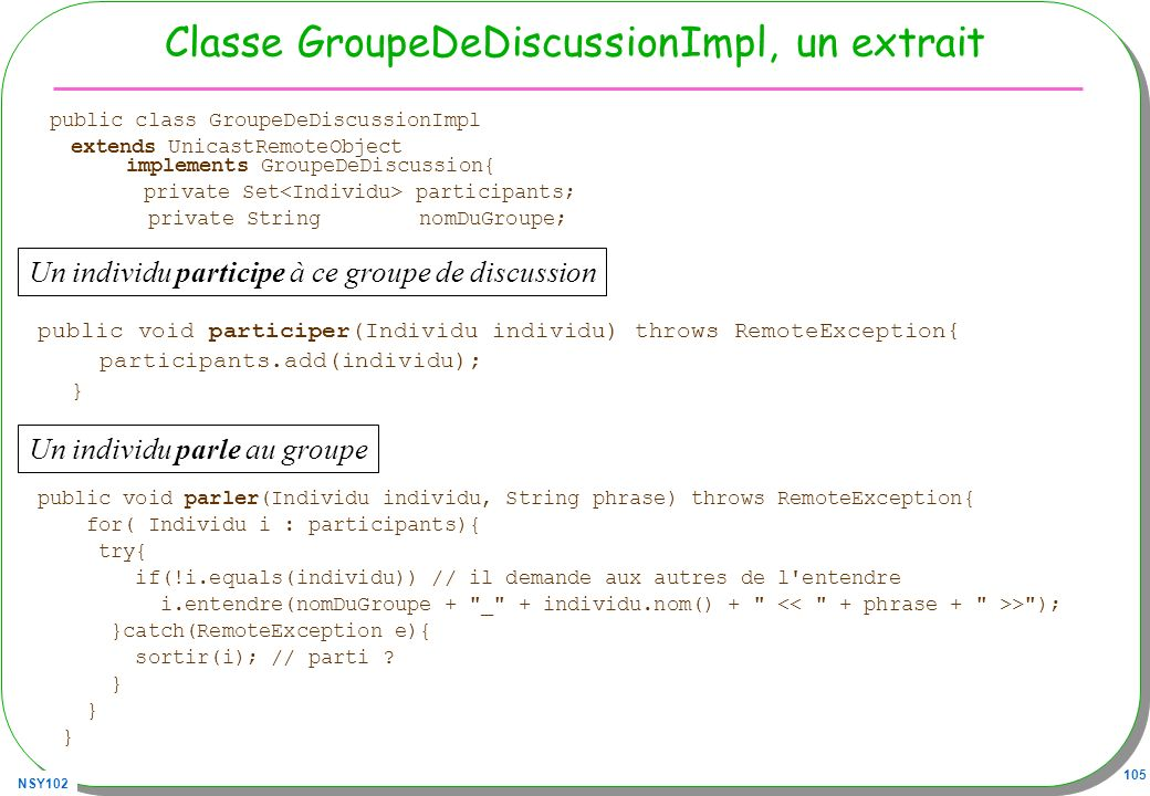 NSY102 105 Classe GroupeDeDiscussionImpl, un extrait public class GroupeDeDiscussionImpl extends UnicastRemoteObject implements GroupeDeDiscussion{ private Set participants; private String nomDuGroupe; public void participer(Individu individu) throws RemoteException{ participants.add(individu); } public void parler(Individu individu, String phrase) throws RemoteException{ for( Individu i : participants){ try{ if(!i.equals(individu)) // il demande aux autres de l entendre i.entendre(nomDuGroupe + _ + individu.nom() + > ); }catch(RemoteException e){ sortir(i); // parti .