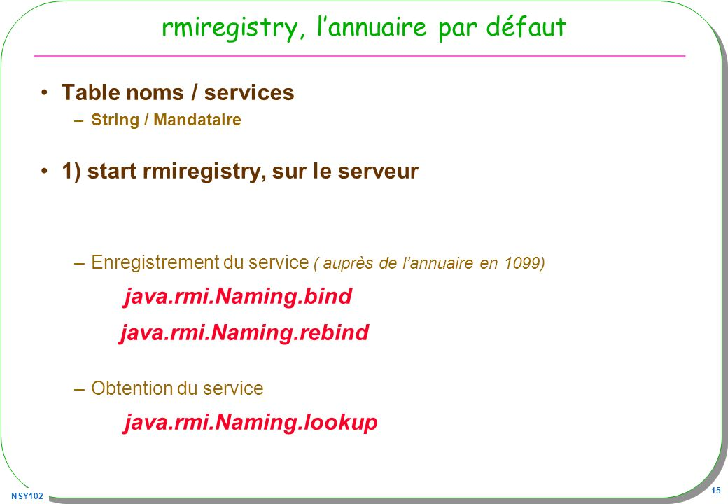 NSY102 15 rmiregistry, lannuaire par défaut Table noms / services –String / Mandataire 1) start rmiregistry, sur le serveur –Enregistrement du service ( auprès de lannuaire en 1099) java.rmi.Naming.bind java.rmi.Naming.rebind –Obtention du service java.rmi.Naming.lookup
