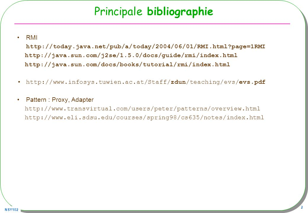 NSY102 2 Principale bibliographie RMI http://today.java.net/pub/a/today/2004/06/01/RMI.html?page=1RMI http://java.sun.com/j2se/1.5.0/docs/guide/rmi/index.html http://java.sun.com/docs/books/tutorial/rmi/index.html http://www.infosys.tuwien.ac.at/Staff/zdun/teaching/evs/evs.pdf Pattern : Proxy, Adapter http://www.transvirtual.com/users/peter/patterns/overview.html http://www.eli.sdsu.edu/courses/spring98/cs635/notes/index.html