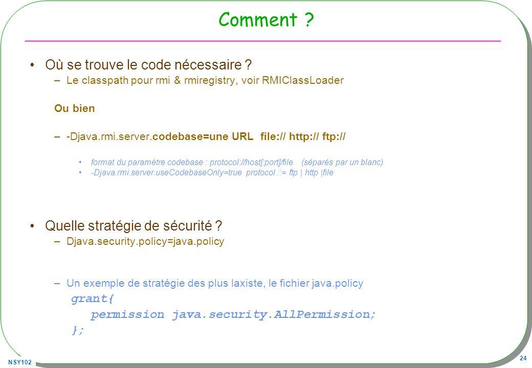 NSY102 24 Comment ? Où se trouve le code nécessaire ? –Le classpath pour rmi & rmiregistry, voir RMIClassLoader Ou bien –-Djava.rmi.server.codebase=un