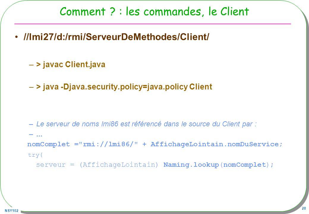 NSY102 28 Comment ? : les commandes, le Client //lmi27/d:/rmi/ServeurDeMethodes/Client/ –> javac Client.java –> java -Djava.security.policy=java.polic