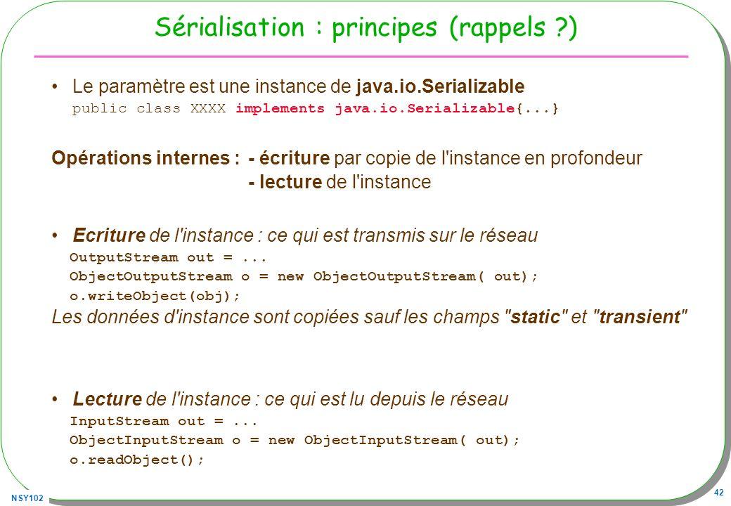 NSY102 42 Sérialisation : principes (rappels ?) Le paramètre est une instance de java.io.Serializable public class XXXX implements java.io.Serializabl