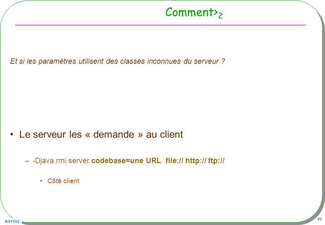 NSY102 45 Comment> 2 Et si les paramètres utilisent des classes inconnues du serveur ? Le serveur les « demande » au client –-Djava.rmi.server.codebas