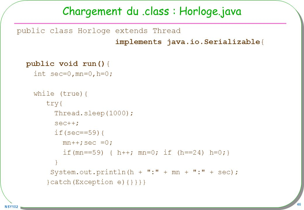 NSY102 46 Chargement du.class : Horloge.java public class Horloge extends Thread implements java.io.Serializable{ public void run(){ int sec=0,mn=0,h=0; while (true){ try{ Thread.sleep(1000); sec++; if(sec==59){ mn++;sec =0; if(mn==59) { h++; mn=0; if (h==24) h=0;} } System.out.println(h + : + mn + : + sec); }catch(Exception e){}}}}