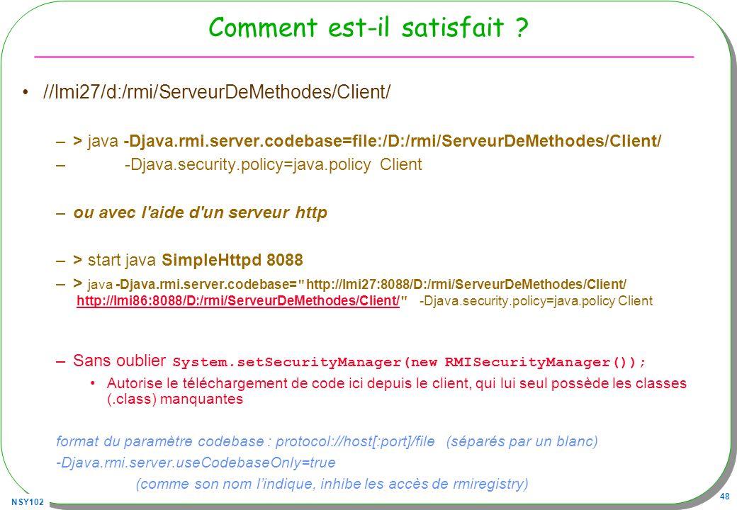 NSY102 48 Comment est-il satisfait ? //lmi27/d:/rmi/ServeurDeMethodes/Client/ –> java -Djava.rmi.server.codebase=file:/D:/rmi/ServeurDeMethodes/Client