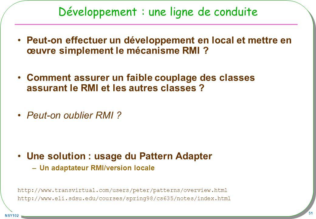 NSY102 51 Développement : une ligne de conduite Peut-on effectuer un développement en local et mettre en œuvre simplement le mécanisme RMI ? Comment a