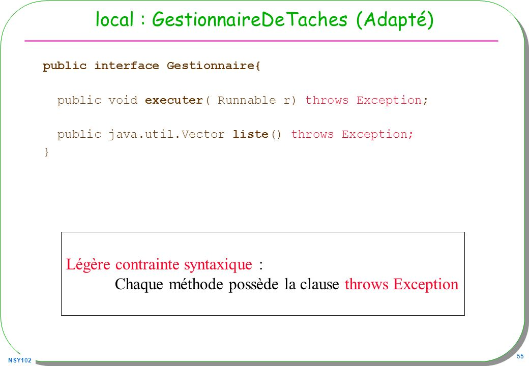 NSY102 55 local : GestionnaireDeTaches (Adapté) public interface Gestionnaire{ public void executer( Runnable r) throws Exception; public java.util.Vector liste() throws Exception; } Légère contrainte syntaxique : Chaque méthode possède la clause throws Exception