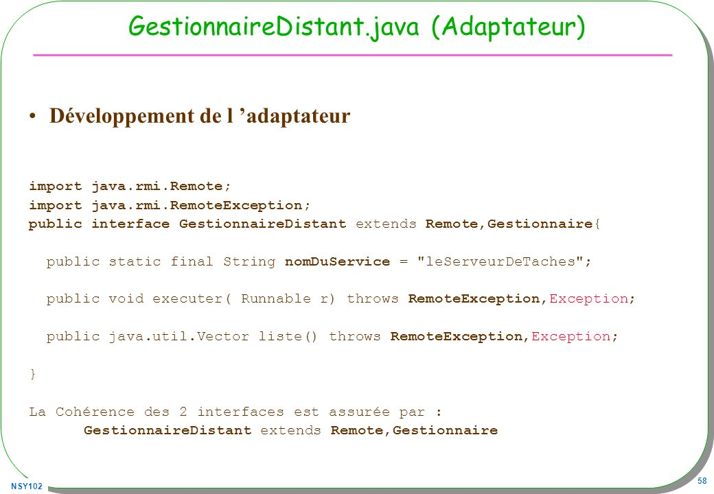 NSY102 58 GestionnaireDistant.java (Adaptateur) Développement de l adaptateur import java.rmi.Remote; import java.rmi.RemoteException; public interface GestionnaireDistant extends Remote,Gestionnaire{ public static final String nomDuService = leServeurDeTaches ; public void executer( Runnable r) throws RemoteException,Exception; public java.util.Vector liste() throws RemoteException,Exception; } La Cohérence des 2 interfaces est assurée par : GestionnaireDistant extends Remote,Gestionnaire