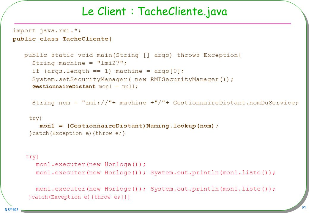 NSY102 61 Le Client : TacheCliente.java import java.rmi.*; public class TacheCliente{ public static void main(String [] args) throws Exception{ String machine = lmi27 ; if (args.length == 1) machine = args[0]; System.setSecurityManager( new RMISecurityManager()); GestionnaireDistant mon1 = null; String nom = rmi:// + machine + / + GestionnaireDistant.nomDuService; try{ mon1 = (GestionnaireDistant)Naming.lookup(nom); }catch(Exception e){throw e;} try{ mon1.executer(new Horloge()); mon1.executer(new Horloge()); System.out.println(mon1.liste()); }catch(Exception e){throw e;}}}