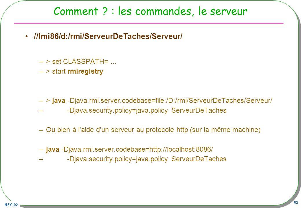 NSY102 62 Comment ? : les commandes, le serveur //lmi86/d:/rmi/ServeurDeTaches/Serveur/ –> set CLASSPATH=... –> start rmiregistry –> java -Djava.rmi.s