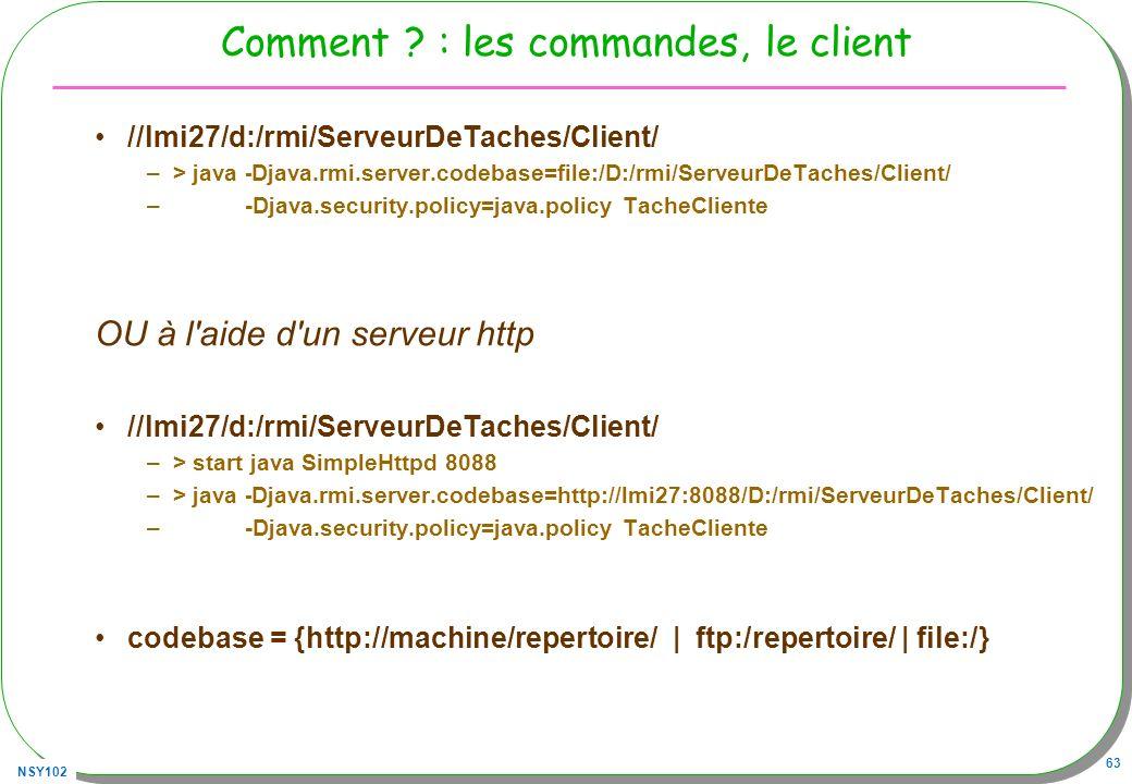 NSY102 63 Comment ? : les commandes, le client //lmi27/d:/rmi/ServeurDeTaches/Client/ –> java - Djava.rmi.server.codebase=file:/D:/rmi/ServeurDeTaches