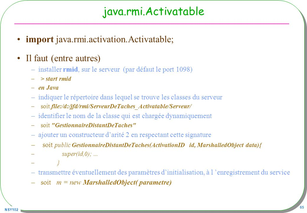 NSY102 65 java.rmi.Activatable import java.rmi.activation.Activatable; Il faut (entre autres) –installer rmid, sur le serveur (par défaut le port 1098) –> start rmid –en Java –indiquer le répertoire dans lequel se trouve les classes du serveur –soit file:/d:/jfd/rmi/ServeurDeTaches_Activatable/Serveur/ –identifier le nom de la classe qui est chargée dynamiquement –soit GestionnaireDistantDeTaches –ajouter un constructeur darité 2 en respectant cette signature – soit public GestionnaireDistantDeTaches(ActivationID id, MarshalledObject data){ – super(id,0);...