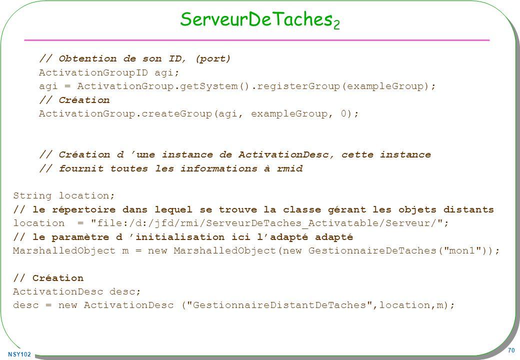 NSY102 70 ServeurDeTaches 2 // Obtention de son ID, (port) ActivationGroupID agi; agi = ActivationGroup.getSystem().registerGroup(exampleGroup); // Cr