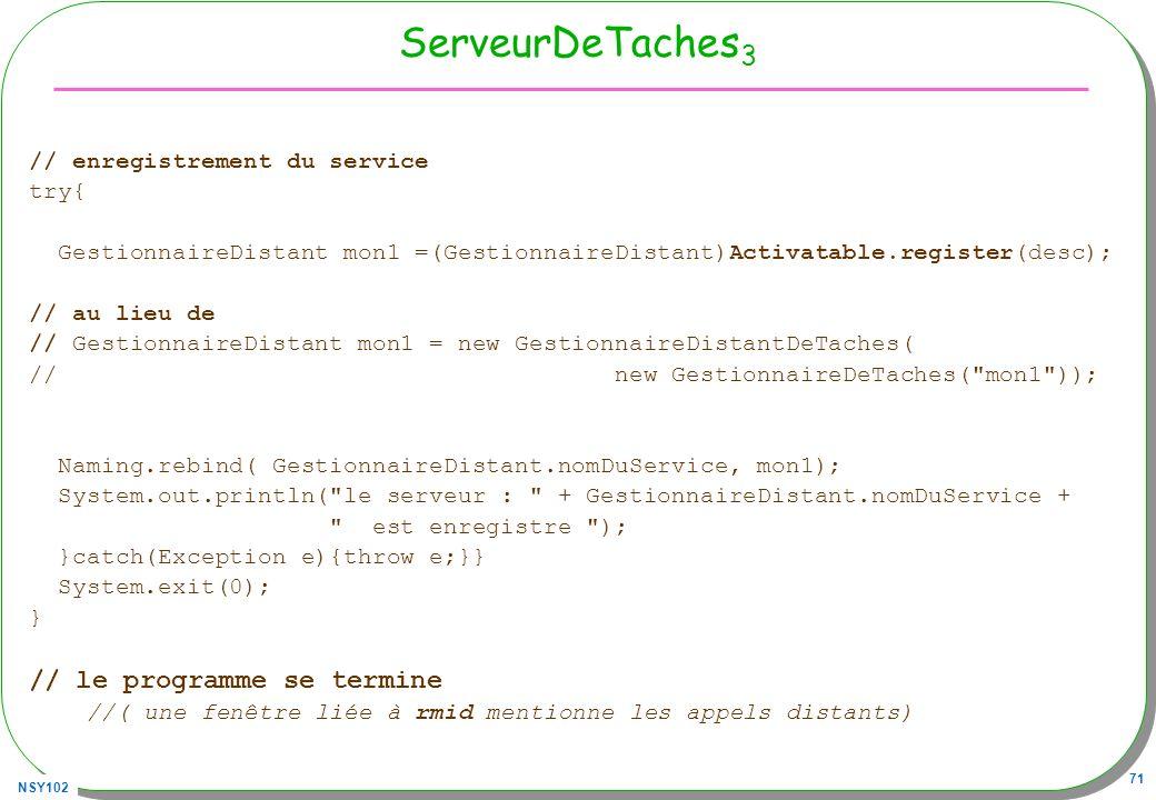 NSY102 71 ServeurDeTaches 3 // enregistrement du service try{ GestionnaireDistant mon1 =(GestionnaireDistant)Activatable.register(desc); // au lieu de