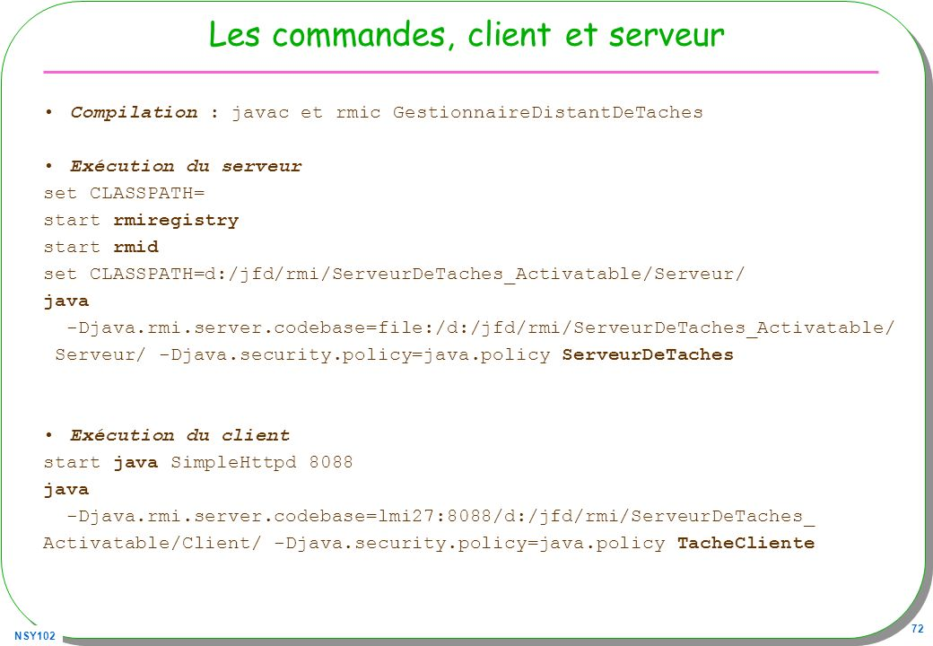 NSY102 72 Les commandes, client et serveur Compilation : javac et rmic GestionnaireDistantDeTaches Exécution du serveur set CLASSPATH= start rmiregistry start rmid set CLASSPATH=d:/jfd/rmi/ServeurDeTaches_Activatable/Serveur/ java -Djava.rmi.server.codebase=file:/d:/jfd/rmi/ServeurDeTaches_Activatable/ Serveur/ -Djava.security.policy=java.policy ServeurDeTaches Exécution du client start java SimpleHttpd 8088 java -Djava.rmi.server.codebase=lmi27:8088/d:/jfd/rmi/ServeurDeTaches_ Activatable/Client/ -Djava.security.policy=java.policy TacheCliente