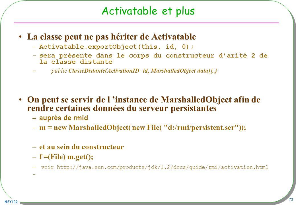 NSY102 73 Activatable et plus La classe peut ne pas hériter de Activatable –Activatable.exportObject(this, id, 0); –sera présente dans le corps du con