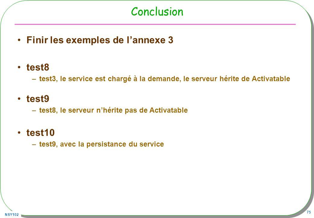 NSY102 75 Conclusion Finir les exemples de lannexe 3 test8 –test3, le service est chargé à la demande, le serveur hérite de Activatable test9 –test8,