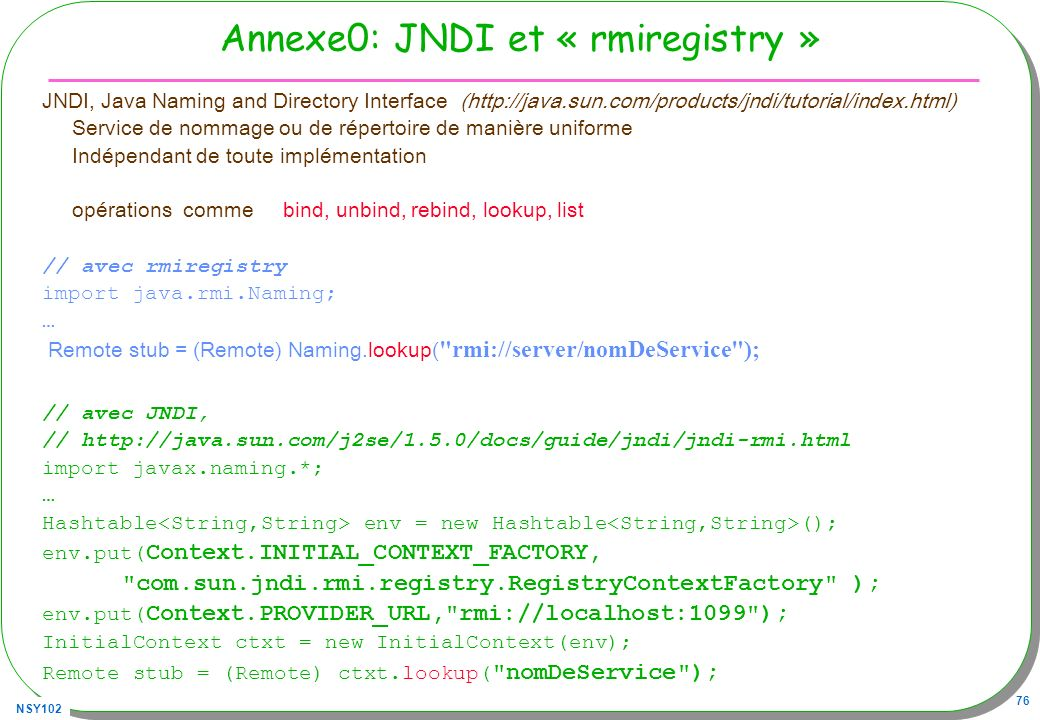 NSY102 76 Annexe0: JNDI et « rmiregistry » JNDI, Java Naming and Directory Interface (http://java.sun.com/products/jndi/tutorial/index.html) Service de nommage ou de répertoire de manière uniforme Indépendant de toute implémentation opérations comme bind, unbind, rebind, lookup, list // avec rmiregistry import java.rmi.Naming; … Remote stub = (Remote) Naming.lookup( rmi://server/nomDeService ); // avec JNDI, // http://java.sun.com/j2se/1.5.0/docs/guide/jndi/jndi-rmi.html import javax.naming.*; … Hashtable env = new Hashtable (); env.put( Context.INITIAL_CONTEXT_FACTORY, com.sun.jndi.rmi.registry.RegistryContextFactory ); env.put( Context.PROVIDER_URL, rmi://localhost:1099 ); InitialContext ctxt = new InitialContext(env); Remote stub = (Remote) ctxt.lookup( nomDeService );