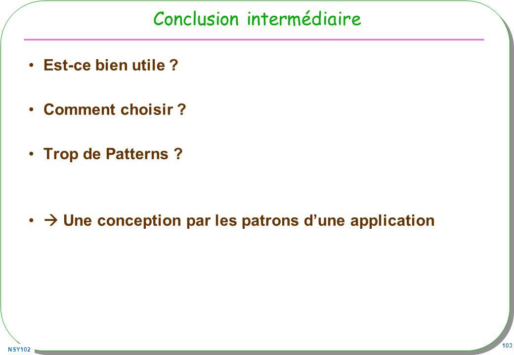 NSY102 103 Conclusion intermédiaire Est-ce bien utile ? Comment choisir ? Trop de Patterns ? Une conception par les patrons dune application