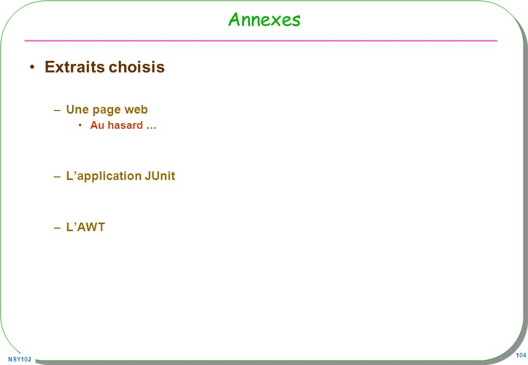 NSY102 104 Annexes Extraits choisis –Une page web Au hasard … –Lapplication JUnit –LAWT