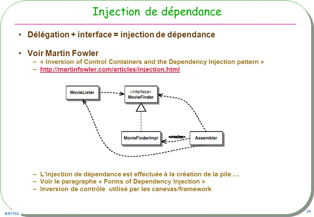 NSY102 24 Injection de dépendance Délégation + interface = injection de dépendance Voir Martin Fowler –« Inversion of Control Containers and the Dependency Injection pattern » –http://martinfowler.com/articles/injection.htmlhttp://martinfowler.com/articles/injection.html –Linjection de dépendance est effectuée à la création de la pile … –Voir le paragraphe « Forms of Dependency Injection » –Inversion de contrôle utilisé par les canevas/framework