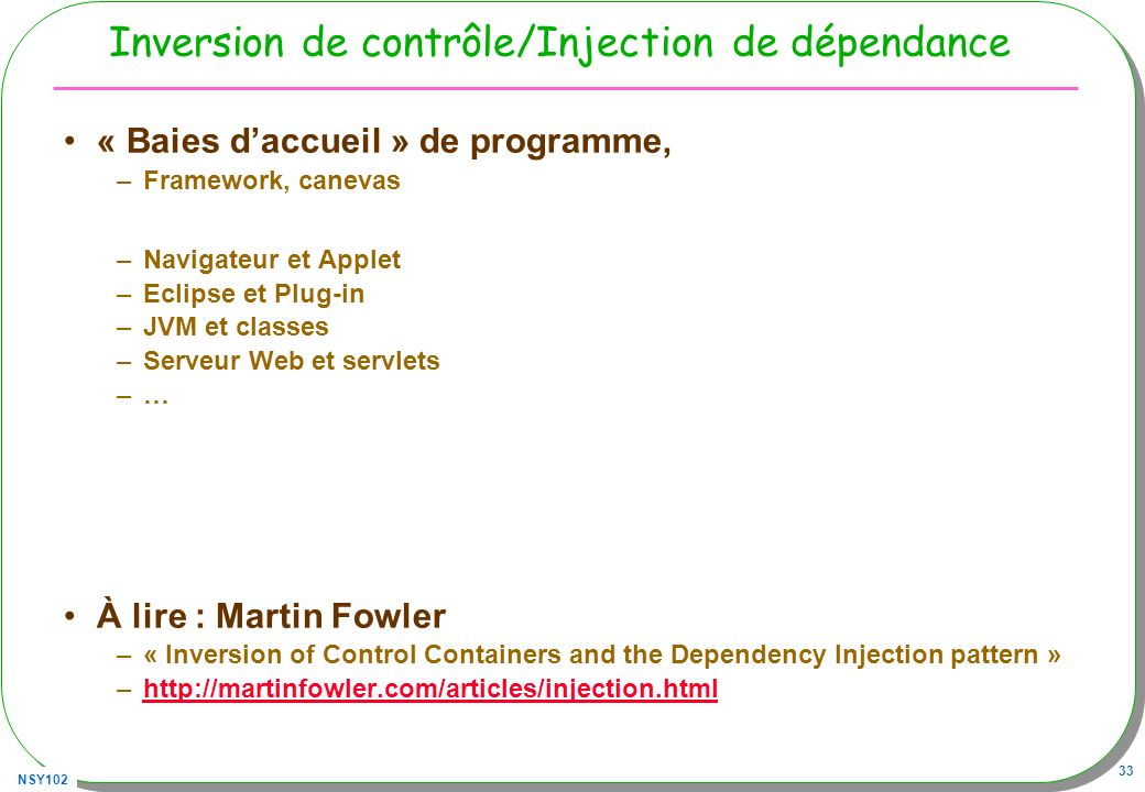 NSY102 33 Inversion de contrôle/Injection de dépendance « Baies daccueil » de programme, –Framework, canevas –Navigateur et Applet –Eclipse et Plug-in –JVM et classes –Serveur Web et servlets –… À lire : Martin Fowler –« Inversion of Control Containers and the Dependency Injection pattern » –http://martinfowler.com/articles/injection.htmlhttp://martinfowler.com/articles/injection.html
