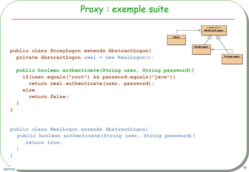 NSY102 42 Proxy : exemple suite public class ProxyLogon extends AbstractLogon{ private AbstractLogon real = new RealLogon(); public boolean authenticate(String user, String password){ if(user.equals( root ) && password.equals( java )) return real.authenticate(user, password); else return false; } public class RealLogon extends AbstractLogon{ public boolean authenticate(String user, String password){ return true; }