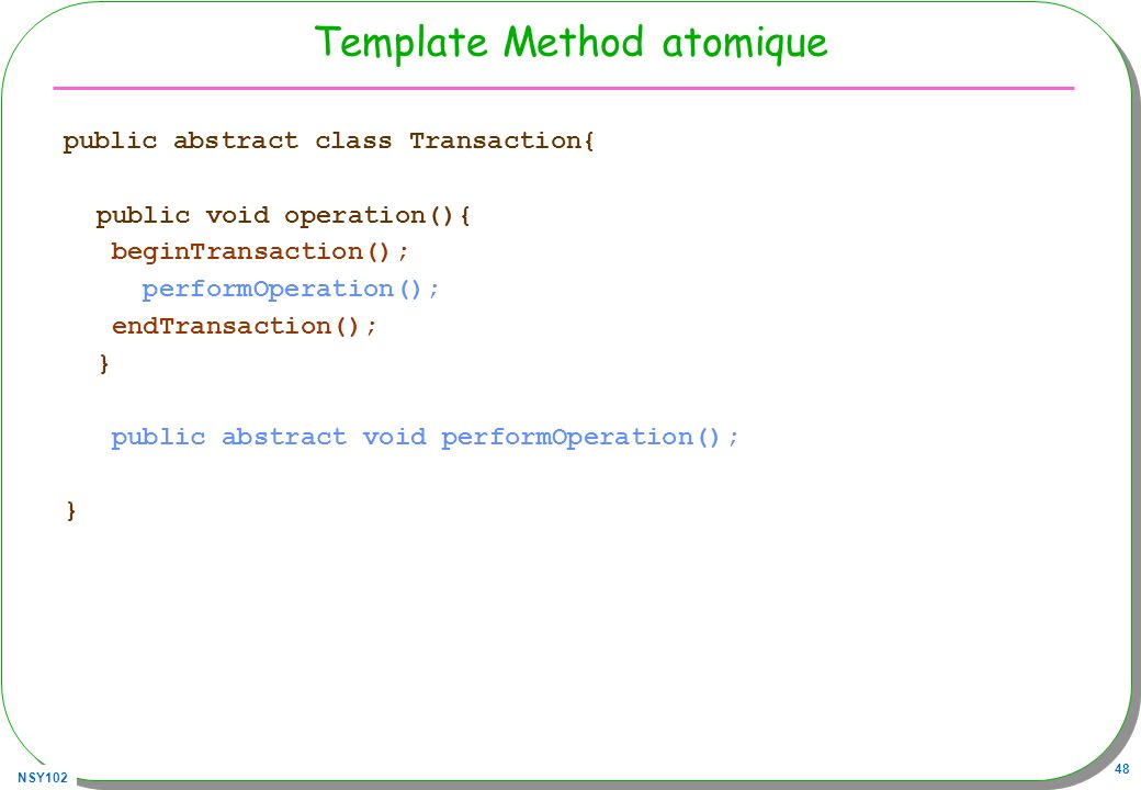 NSY102 48 Template Method atomique public abstract class Transaction{ public void operation(){ beginTransaction(); performOperation(); endTransaction(); } public abstract void performOperation(); }