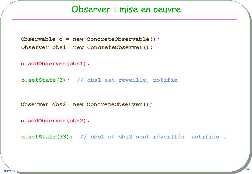 NSY102 59 Observer : mise en oeuvre Observable o = new ConcreteObservable(); Observer obs1= new ConcreteObserver(); o.addObserver(obs1); o.setState(3); // obs1 est réveillé, notifié Observer obs2= new ConcreteObserver(); o.addObserver(obs2); o.setState(33); // obs1 et obs2 sont réveillés, notifiés …
