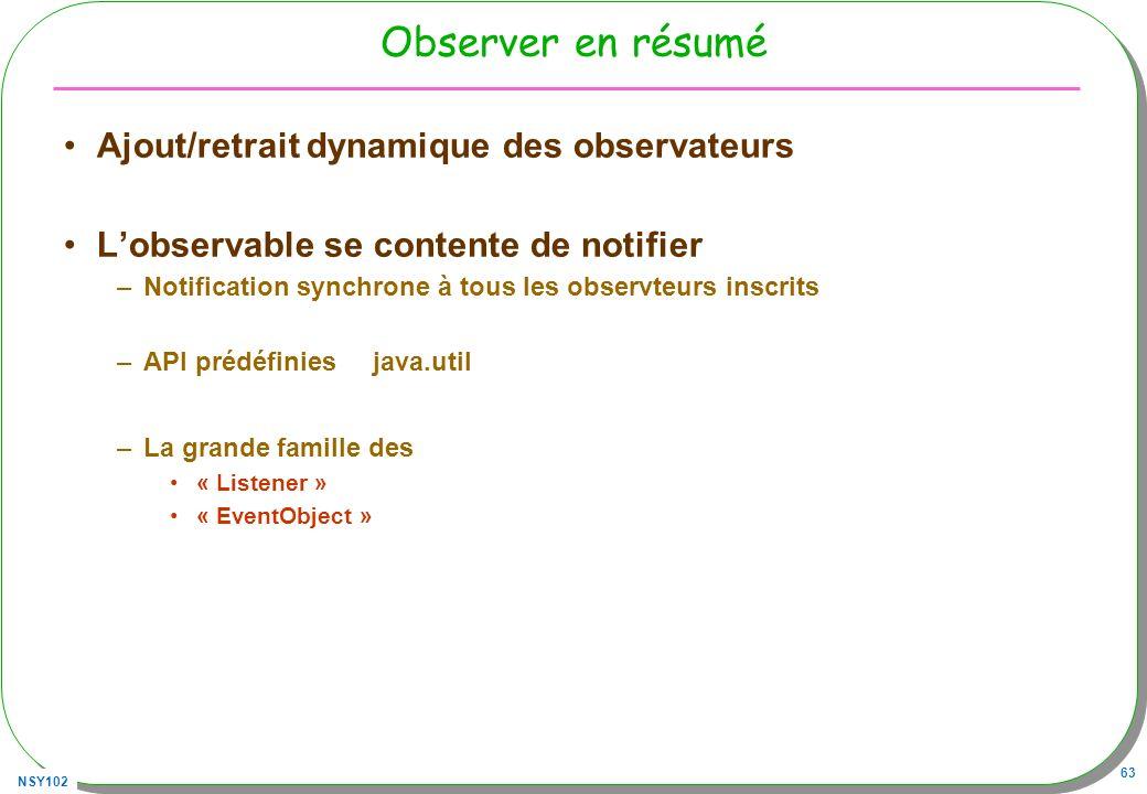 NSY102 63 Observer en résumé Ajout/retrait dynamique des observateurs Lobservable se contente de notifier –Notification synchrone à tous les observteurs inscrits –API prédéfiniesjava.util –La grande famille des « Listener » « EventObject »