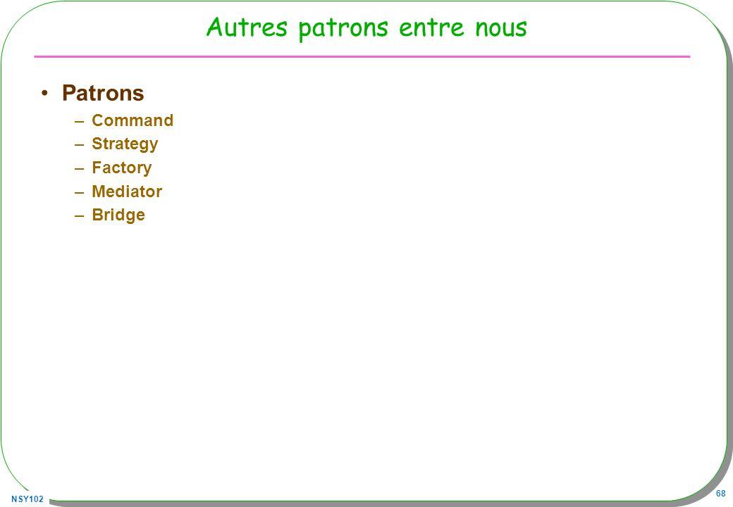 NSY102 68 Autres patrons entre nous Patrons –Command –Strategy –Factory –Mediator –Bridge