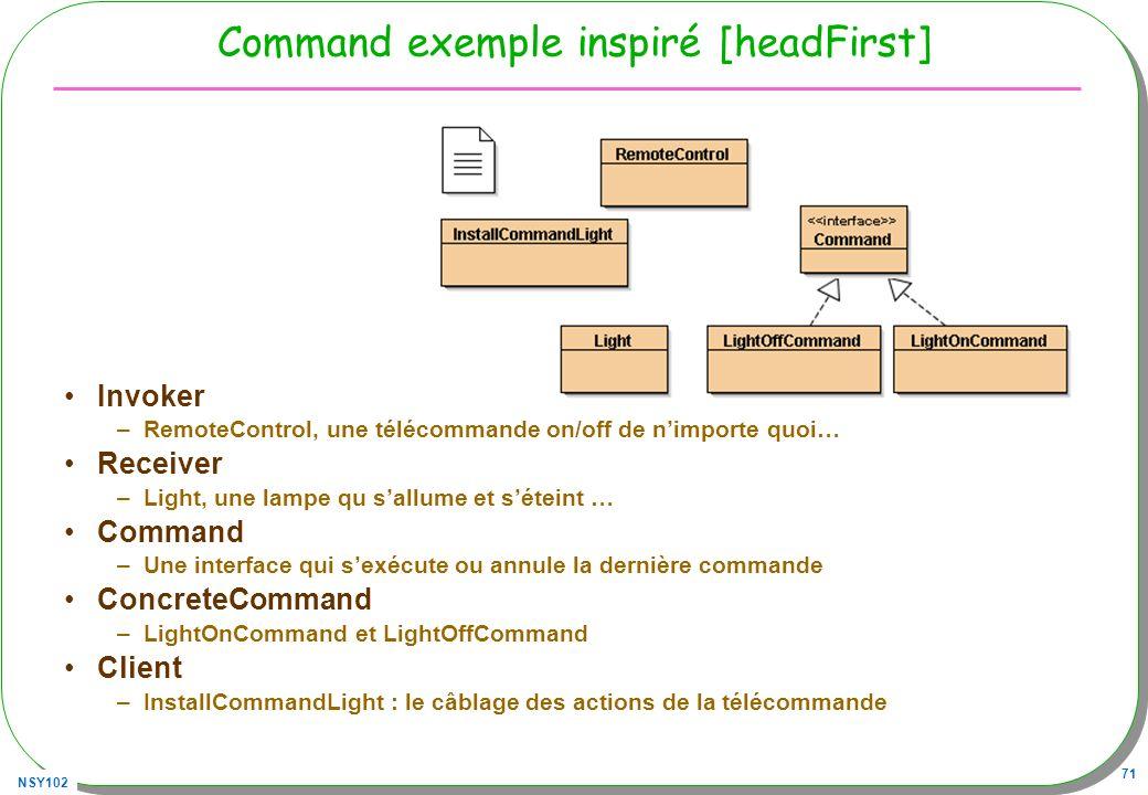 NSY102 71 Command exemple inspiré [headFirst] Invoker –RemoteControl, une télécommande on/off de nimporte quoi… Receiver –Light, une lampe qu sallume et séteint … Command –Une interface qui sexécute ou annule la dernière commande ConcreteCommand –LightOnCommand et LightOffCommand Client –InstallCommandLight : le câblage des actions de la télécommande