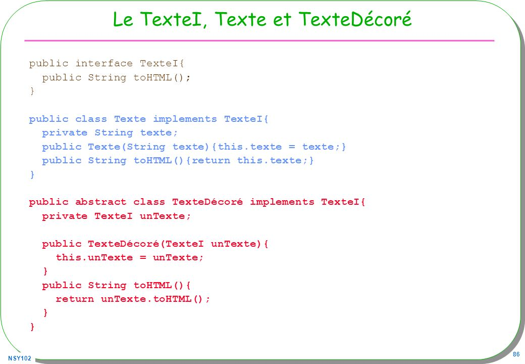 NSY102 86 Le TexteI, Texte et TexteDécoré public interface TexteI{ public String toHTML(); } public class Texte implements TexteI{ private String texte; public Texte(String texte){this.texte = texte;} public String toHTML(){return this.texte;} } public abstract class TexteDécoré implements TexteI{ private TexteI unTexte; public TexteDécoré(TexteI unTexte){ this.unTexte = unTexte; } public String toHTML(){ return unTexte.toHTML(); }