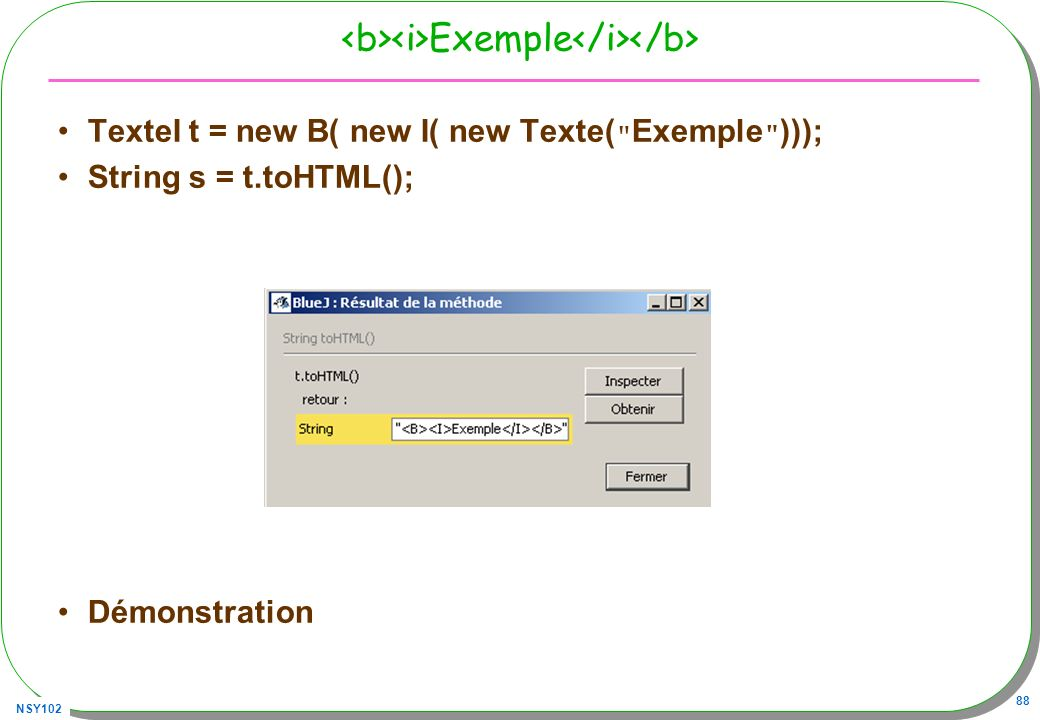NSY102 88 Exemple TexteI t = new B( new I( new Texte( Exemple ))); String s = t.toHTML(); Démonstration