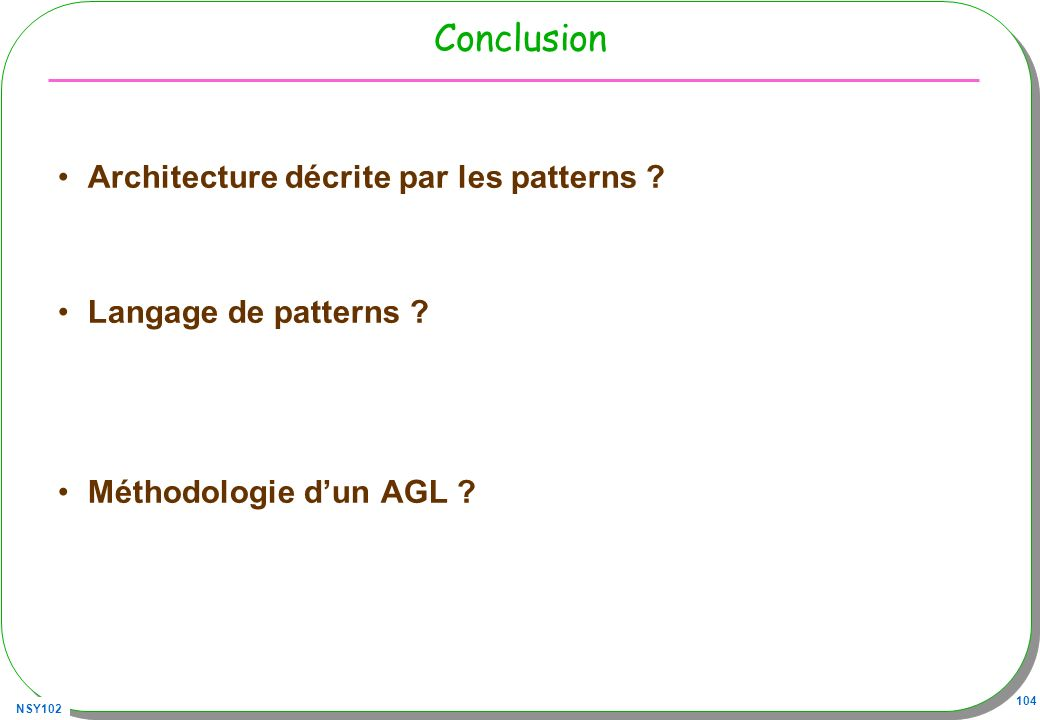 NSY102 104 Conclusion Architecture décrite par les patterns ? Langage de patterns ? Méthodologie dun AGL ?