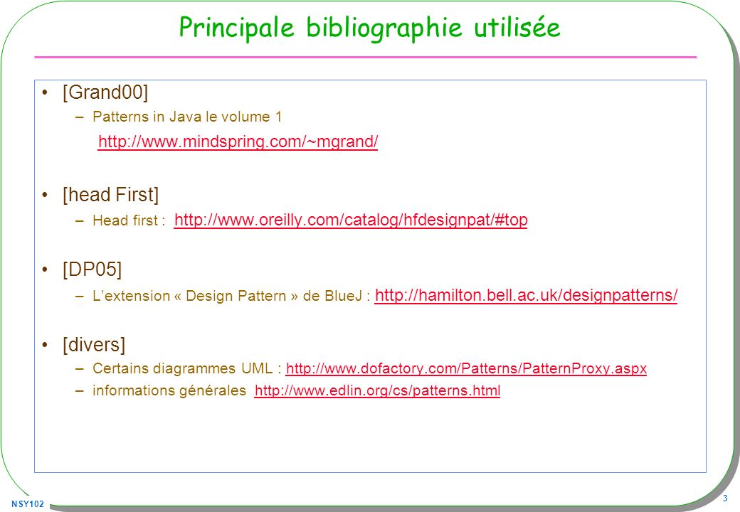 NSY102 3 Principale bibliographie utilisée [Grand00] –Patterns in Java le volume 1 http://www.mindspring.com/~mgrand/ [head First] –Head first : http: