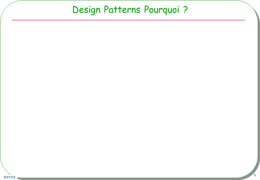 NSY102 4 Design Patterns Pourquoi ? Design patterns –