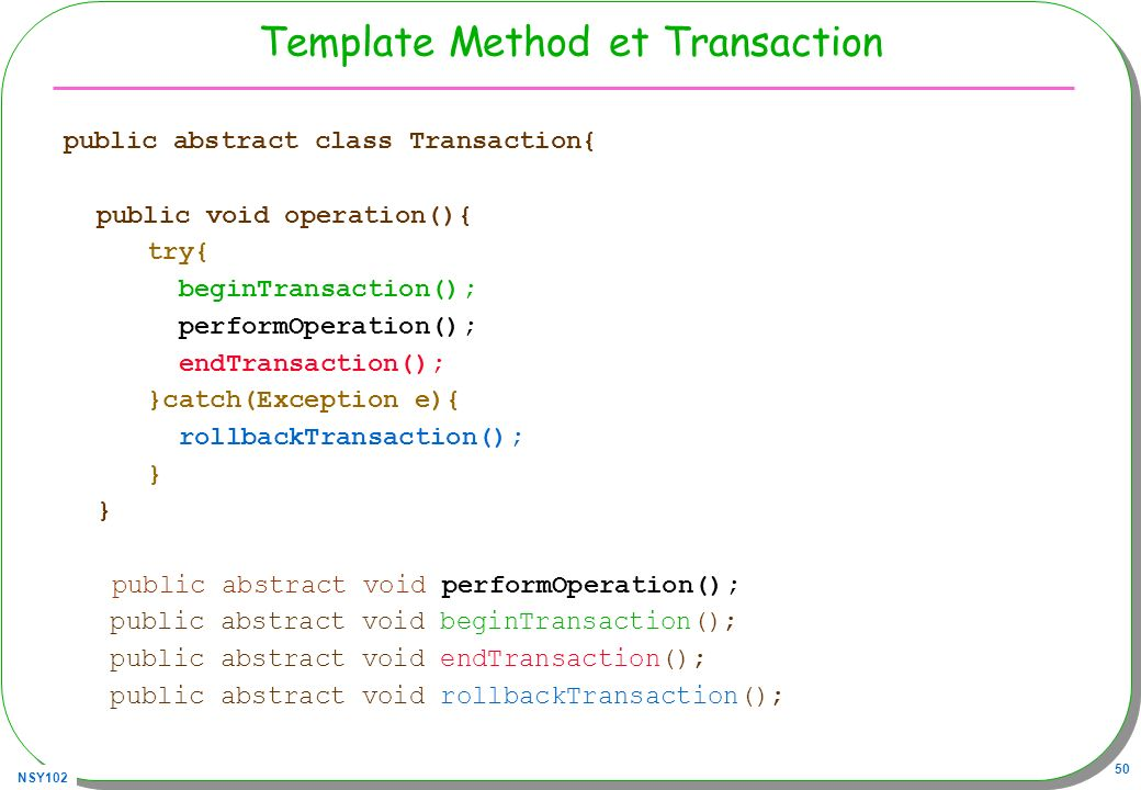 NSY102 50 Template Method et Transaction public abstract class Transaction{ public void operation(){ try{ beginTransaction(); performOperation(); endT
