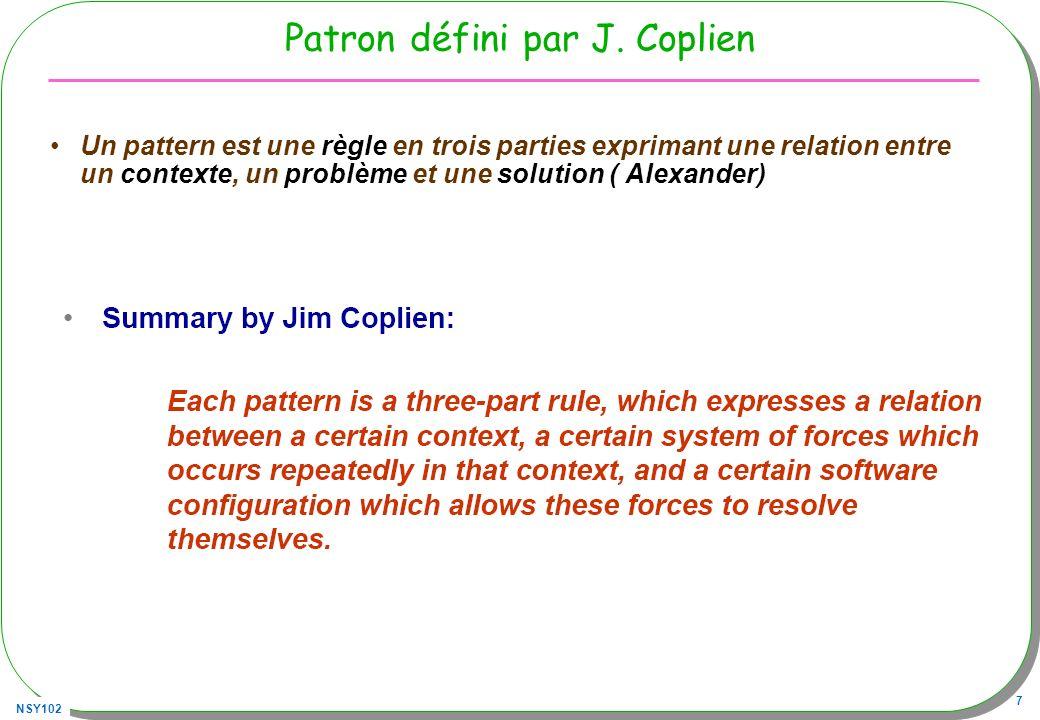 NSY102 8 Définition d un patron Contexte Problème Solution Patterns and software : –Essential Concepts and Terminology par Brad Appleton http://www.cmcrossroads.com/bradapp/docs/patterns-intro.html Différentes catégories –Conception (Gof) –Architecturaux(POSA/GoV, POSA2 [Sch06]) –Organisationnels (Coplien www.ambysoft.com/processPatternsPage.html ) –Pédagogiques(http://www.pedagogicalpatterns.org/) –……